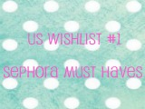 US Wishlist #1 – Sephora Must Haves